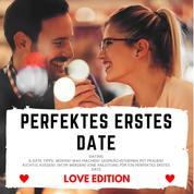 PERFEKTES ERSTES DATE Love Edition - Dating & Date Tipps: Wohin? Was machen? Gesprächsthemen mit Frauen? Richtig Küssen? Intim werden? Eine Anleitung für ein perfektes erstes Date