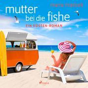 Mutter bei die Fische: ein Küsten-Roman