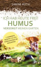 Ich hab heute frei! Humus versorgt meinen Garten - 12 konkrete Rezepte für den Humusaufbau im Biogarten