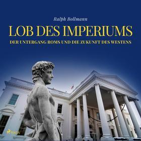 Lob des Imperiums - Der Untergang Roms und die Zukunft des Westens (Ungekürzt)