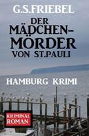G. S. Friebel: Der Mädchenmörder von St. Pauli: Hamburg Krimi
