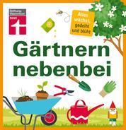 Gärtnern nebenbei - Gezielte, einzelne Themen und Aufgaben rund um Ihren Garten - Extra Service-Kapitel - Ideal für Hobbygärtner | von Stiftung Warentest