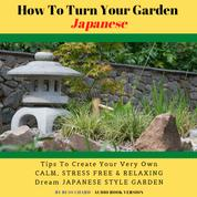 How To Turn Your Garden Japanese - Tips To Create Your Very Own Calm Stress Free & Relaxing Dream Japanese Style Garden