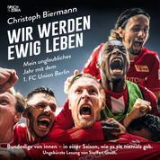 Wir werden ewig leben - Mein unglaubliches Jahr mit dem 1. FC Union Berlin Bundesliga von innen - in einer Saison, wie es sie niemals gab. (ungekürzte Lesung)