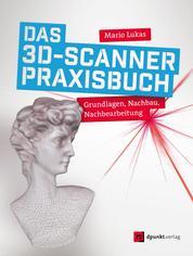 Das 3D-Scanner-Praxisbuch - Grundlagen, Nachbau, Nachbearbeitung