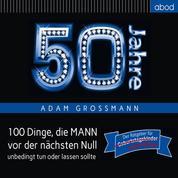 50 Jahre: 100 Dinge, die MANN vor der nächsten Null unbedingt tun oder lassen sollte - Der Ratgeber für Geburtstagskinder/echte Männer