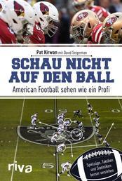 Schau nicht auf den Ball - American Football sehen wie ein Profi. Spielzüge, Taktiken und Statistiken besser verstehen