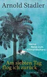 Am siebten Tag flog ich zurück - Meine Reise zum Kilimandscharo