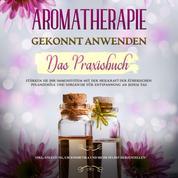 Aromatherapie gekonnt anwenden - Das Praxisbuch: Stärken Sie Ihr Immunsystem mit der Heilkraft der ätherischen Pflanzenöle und sorgen Sie für Entspannung an jedem Tag - inkl. Anleitung, um Kosmetika und mehr selbst herzustellen