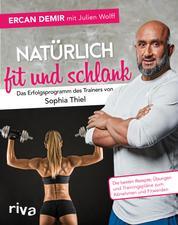 Natürlich fit und schlank – Das Erfolgsprogramm des Trainers von Sophia Thiel - Die besten Rezepte, Übungen und Trainingspläne zum Abnehmen und Fitwerden