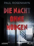 Paul Rosenhayn: Die Nacht ohne Morgen - Krimi