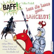 BAFF! Wissen - Lass die Lanze ganz, Lancelot! - Von rüstigen Rittern, lästigen Läusen und warum die Drachen frei erfunden sind