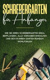Schrebergarten für Anfänger: Wie Sie Ihren Schrebergarten ideal bepflanzen, alle Vorgaben einhalten und sich in Ihrem Garten rundum wohlfühlen