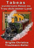Brigitte C. Trautmann-Keller: Tabeas wundersame Reisen ins Trau-Dich-immer-Land
