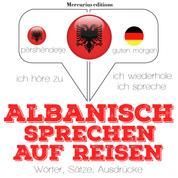 Albanisch sprechen auf Reisen - Ich höre zu, ich wiederhole, ich spreche : Sprachmethode