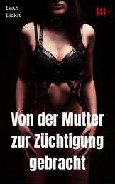 Von der Mutter zur Züchtigung gebracht - BDSM Story