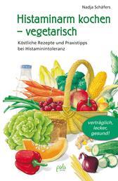 Histaminarm kochen - vegetarisch - Köstliche Rezepte und Praxistipps bei Histaminintoleranz