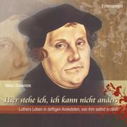 Hier stehe ich, ich kann nicht anders - Luthers Leben in deftigen Anekdoten, von ihm selbst erzählt