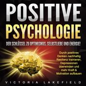 Positive Psychologie. Der Schlüssel zu Optimismus, Selbstliebe und Energie! - Durch positives Denken nachhaltig Resilienz trainieren, Depressionen überwinden und mehr Kraft & Motivation aufbauen