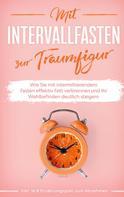 Helena Pagels: Mit Intervallfasten zur Traumfigur: Wie Sie mit intermittierendem Fasten effektiv Fett verbrennen und Ihr Wohlbefinden deutlich steigern - inkl. 16:8 Ernährungsplan zum Abnehmen