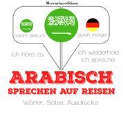 Arabisch sprechen auf Reisen - Ich höre zu, ich wiederhole, ich spreche : Sprachmethode