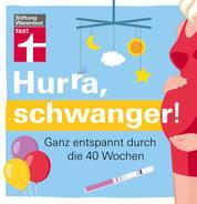 Hurra, schwanger! - Das Wichtigste zur Vorbereitung, Vorsorge, Gesundheit und Ernährung: Ganz entspannt durch die 40 Wochen