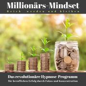 Millionärs-Mindset: Reich werden und bleiben - Das revolutionäre Hypnose-Programm für Erfolg durch Fokus und Konzentration