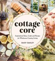 Cottagecore - Inspirational Ideas, Crafts and Recipes for Wholesome Country Living