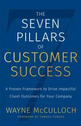 The Seven Pillars of Customer Success - A Proven Framework to Drive Impactful Client Outcomes for Your Company