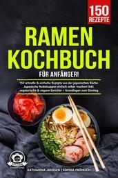 Ramen Kochbuch für Anfänger! - 150 schnelle & einfache Rezepte aus der japanischen Küche. Japanische Nudelsuppen einfach selber machen! Inkl. vegetarische & vegane Gerichte + Grundlagen zum Einstieg