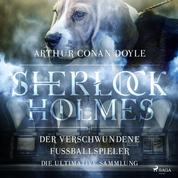 Sherlock Holmes: Der verschwundene Fußballspieler - Die ultimative Sammlung