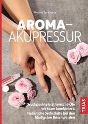 Aroma-Akupressur - Druckpunkte & ätherische Öle wirksam kombiniert: Natürliche Selbsthilfe bei den häufigsten Beschwerden