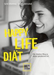 Happy Life Diät - Der intuitive Weg zu einem glücklichen Ich