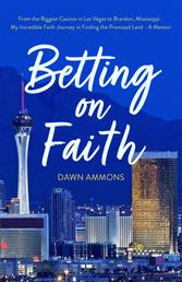 Betting on Faith - From the Biggest Casinos in Las Vegas to Brandon, Mississippi - My Incredible Faith Journey in Finding the Promised Land