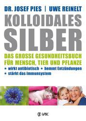 Kolloidales Silber - Das große Gesundheitsbuch für Mensch, Tier und Pflanze. Wirkt antibiotisch, hemmt Entzündungen, stärkt das Immunsystem