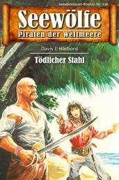 Seewölfe - Piraten der Weltmeere 736 - Tödlicher Stahl