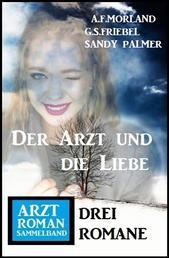 Der Arzt und die Liebe: Arztroman Sammelband 3 Romane