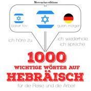 1000 wichtige Wörter auf Hebräisch für die Reise und die Arbeit - Ich höre zu, ich wiederhole, ich spreche : Sprachmethode