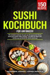 Sushi Kochbuch für Anfänger! - 150 schnelle & einfache Rezepte aus der japanischen Küche. Sushi ganz einfach selber machen – von Maki bis Nigiri! Inkl. Einführung und Schritt für Schritt Anleitung