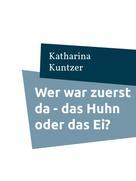 Katharina Kuntzer: Wer war zuerst da - das Huhn oder das Ei?