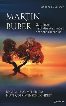 Martin Buber – Gott finden, heißt den Weg finden, der ohne Grenze ist: Begegnung mit einem Hüter der Menschlichkeit