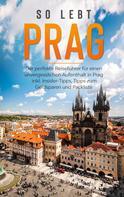 Kiara Schwabstädt: So lebt Prag: Der perfekte Reiseführer für einen unvergesslichen Aufenthalt in Prag inkl. Insider-Tipps, Tipps zum Geldsparen und Packliste