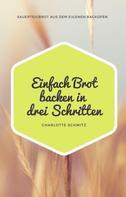 Charlotte Schmitz: Einfach Brot backen in drei Schritten