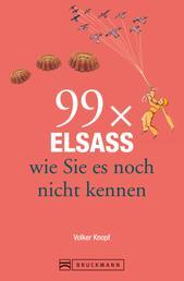 Bruckmann Reiseführer: 99 x Elsass, wie Sie es noch nicht kennen - 99x Kultur, Natur, Essen und Hotspots abseits der bekannten Highlights