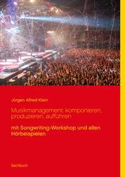Musikmanagement: komponieren, produzieren, aufführen - mit Songwriting-Workshop und allen Hörbeispielen