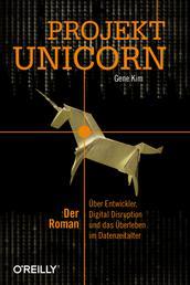 Projekt Unicorn - Der Roman. Über Entwickler, Digital Disruption und das Überleben im Datenzeitalter