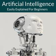 Artificial Intelligence - Easily Explained For Beginners