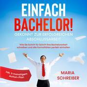 Einfach Bachelor!: Gekonnt zur erfolgreichen Abschlussarbeit - Wie Sie Schritt für Schritt Ihre Bachelorarbeit schreiben und alle Formalitäten perfekt einhalten - inkl. 3-monatigem Action-Pla