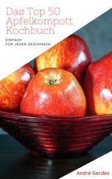 Das Top 50 Apfelkompott Kochbuch - Das Apfelhandbuch für Kompott, Mus und Kuchen. Fruchtig süße Rezepte nach französischer Art
