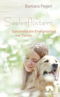 Barbara Fegerl: Seelenflüstern - Ganzheitliche Energiearbeit mit Tieren